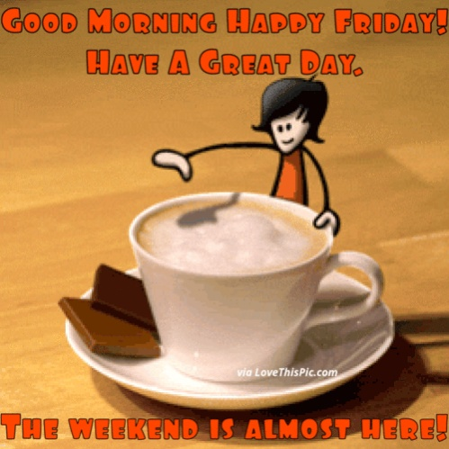 Name:  307350-Good-Morning-Happy-Friday-The-Weekend-Is-Almost-Here.jpg