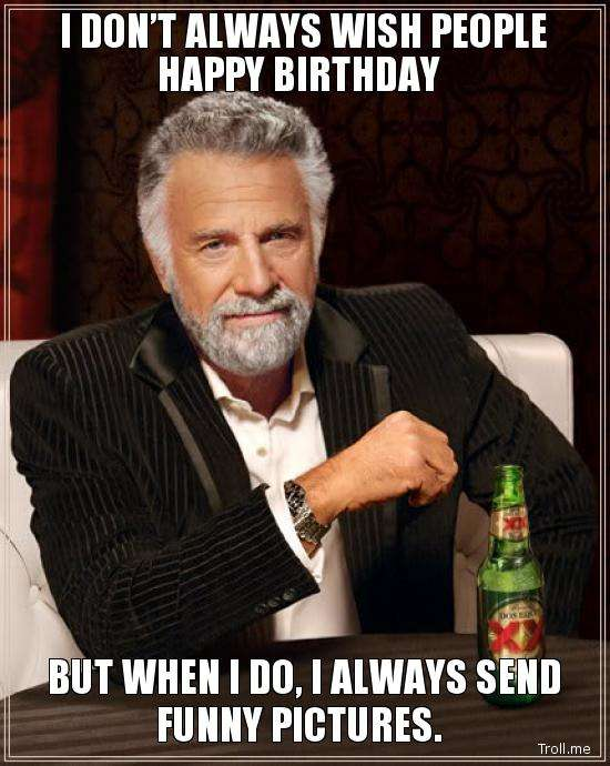 Name:  i-dont-always-wish-people-happy-birthday-but-when-i-do-i-always-send-funny-pictures.jpg Views: 83650 Size:  54.2 KB
