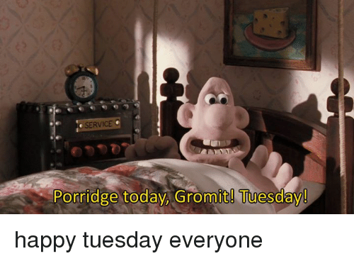 Name:  service-porridge-today-gromit-tuesday-happy-tuesday-everyone-4693031.png